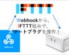 WebhookをトリガーにIFTTT経由でスマートプラグを操作!